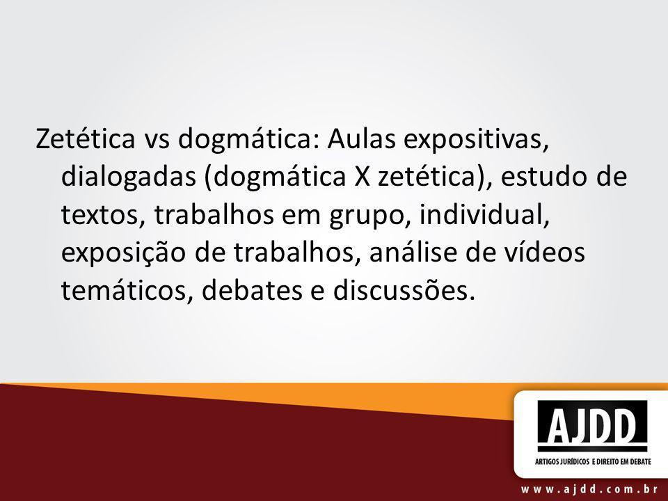 Zetética vs dogmática: Aulas expositivas, dialogadas (dogmática X zetética), estudo de textos, trabalhos em grupo, individual, exposição de trabalhos,