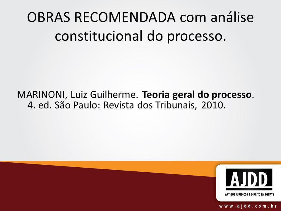 OBRAS RECOMENDADA com análise constitucional do processo. MARINONI, Luiz Guilherme. Teoria geral do processo. 4. ed. São Paulo: Revista dos Tribunais,
