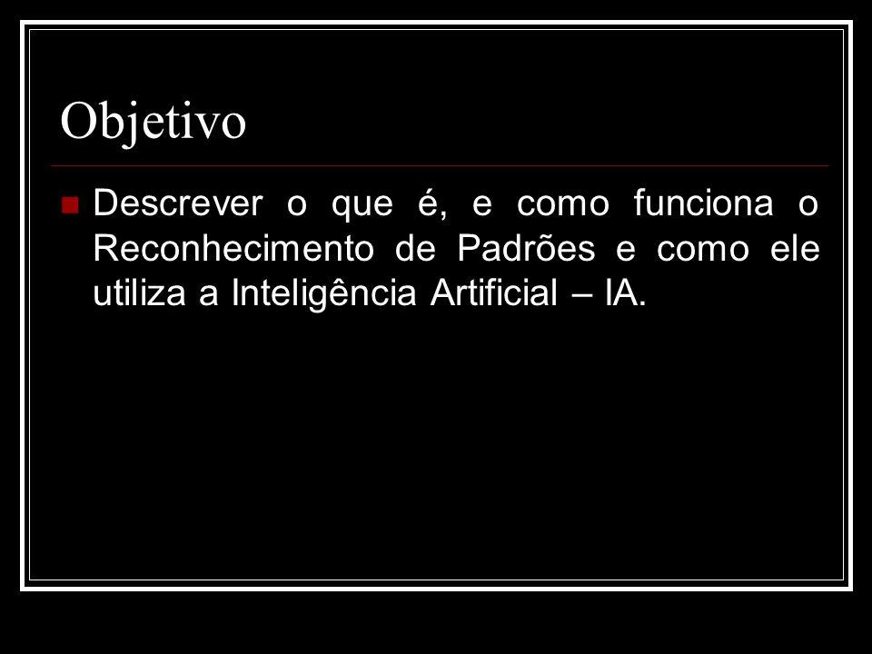 Objetivo Descrever o que é, e como funciona o Reconhecimento de Padrões e como ele utiliza a Inteligência Artificial – IA.