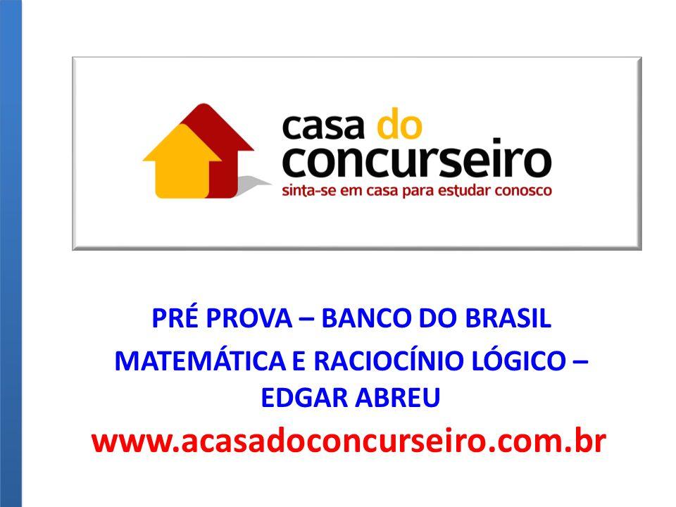 PRÉ PROVA – BANCO DO BRASIL MATEMÁTICA E RACIOCÍNIO LÓGICO – EDGAR ABREU www.acasadoconcurseiro.com.br