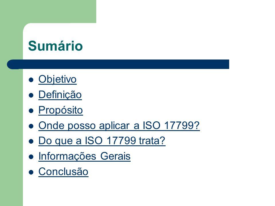 Sumário Objetivo Definição Propósito Onde posso aplicar a ISO 17799? Do que a ISO 17799 trata? Informações Gerais Conclusão