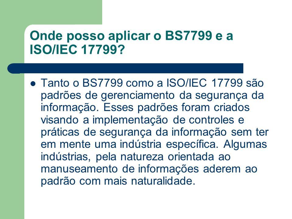 Onde posso aplicar o BS7799 e a ISO/IEC 17799? Tanto o BS7799 como a ISO/IEC 17799 são padrões de gerenciamento da segurança da informação. Esses padr