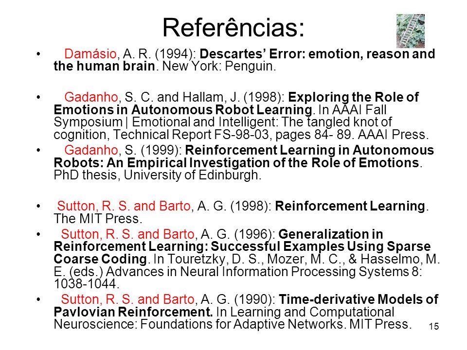 15 Referências: Damásio, A. R. (1994): Descartes Error: emotion, reason and the human brain. New York: Penguin. Gadanho, S. C. and Hallam, J. (1998):