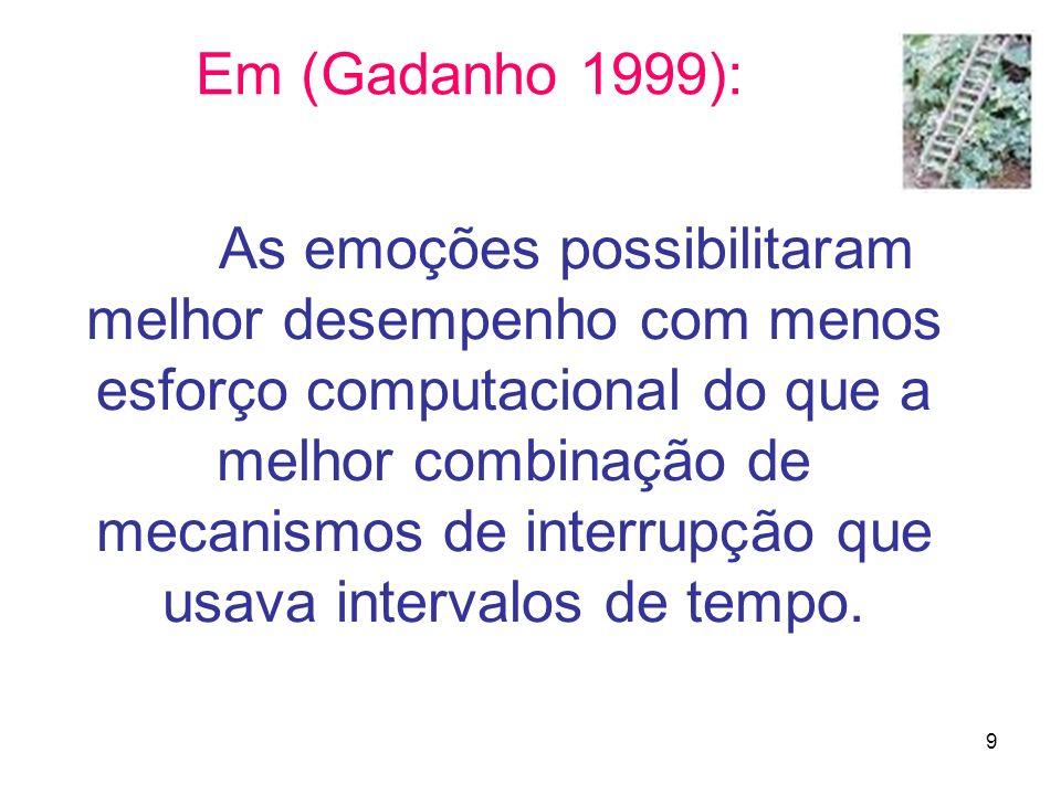 9 Em (Gadanho 1999): As emoções possibilitaram melhor desempenho com menos esforço computacional do que a melhor combinação de mecanismos de interrupç