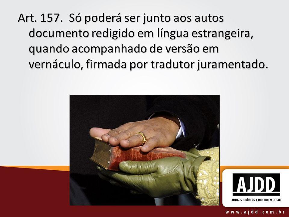 Art. 157. Só poderá ser junto aos autos documento redigido em língua estrangeira, quando acompanhado de versão em vernáculo, firmada por tradutor jura