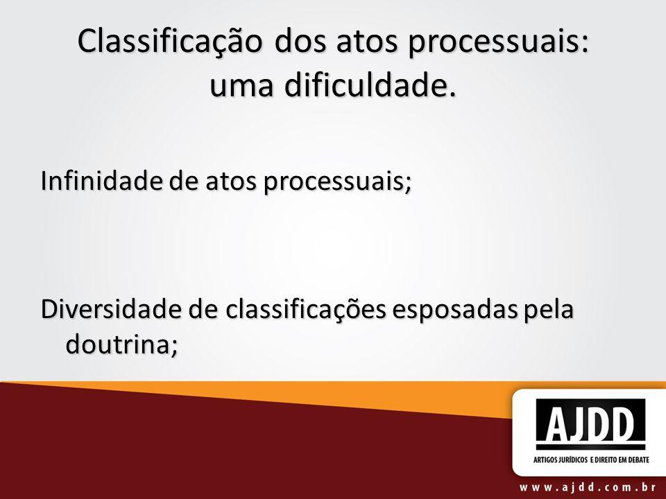 Classificação dos atos processuais: uma dificuldade. Infinidade de atos processuais; Diversidade de classificações esposadas pela doutrina;