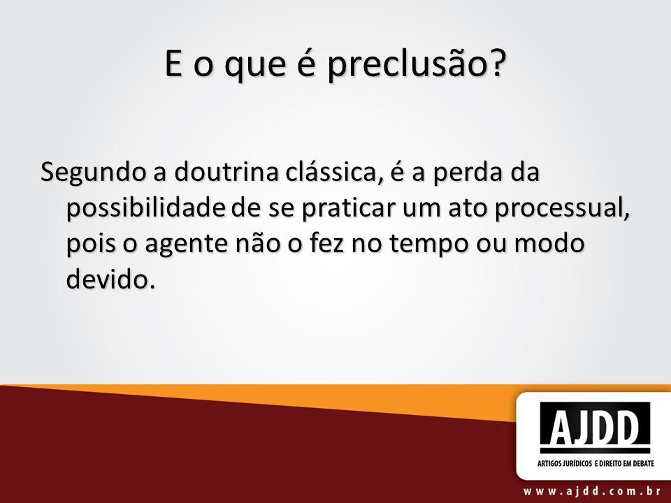 E o que é preclusão? Segundo a doutrina clássica, é a perda da possibilidade de se praticar um ato processual, pois o agente não o fez no tempo ou mod