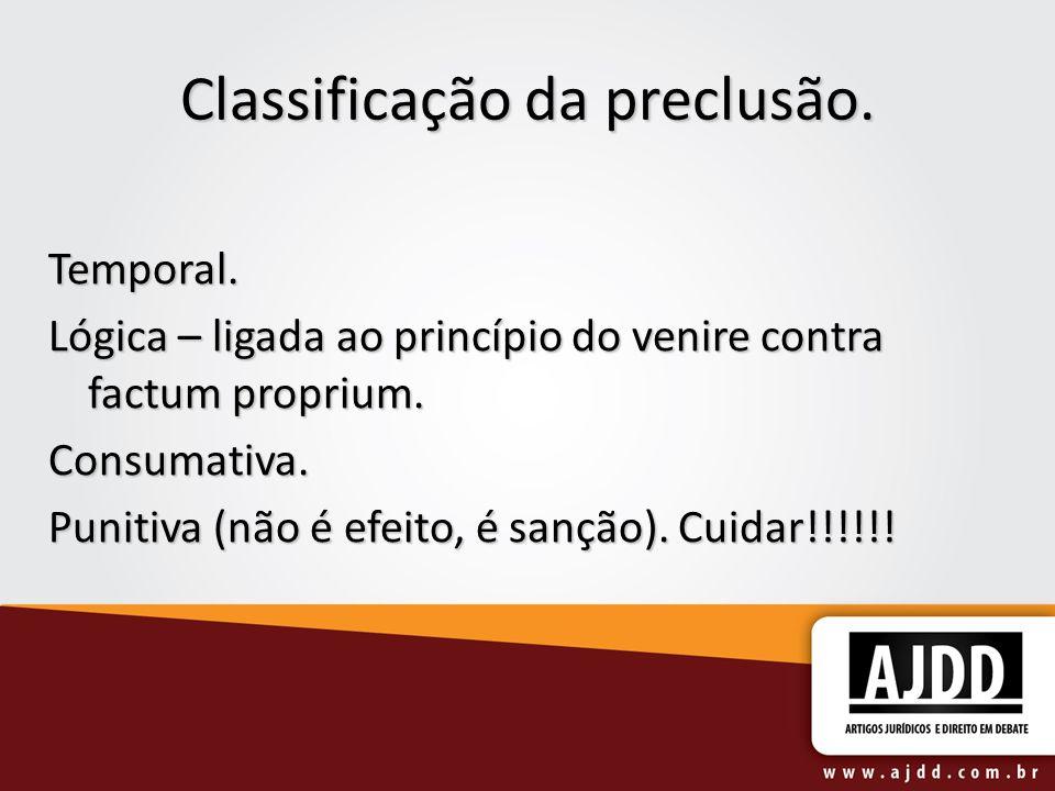 Classificação da preclusão. Temporal. Lógica – ligada ao princípio do venire contra factum proprium. Consumativa. Punitiva (não é efeito, é sanção). C