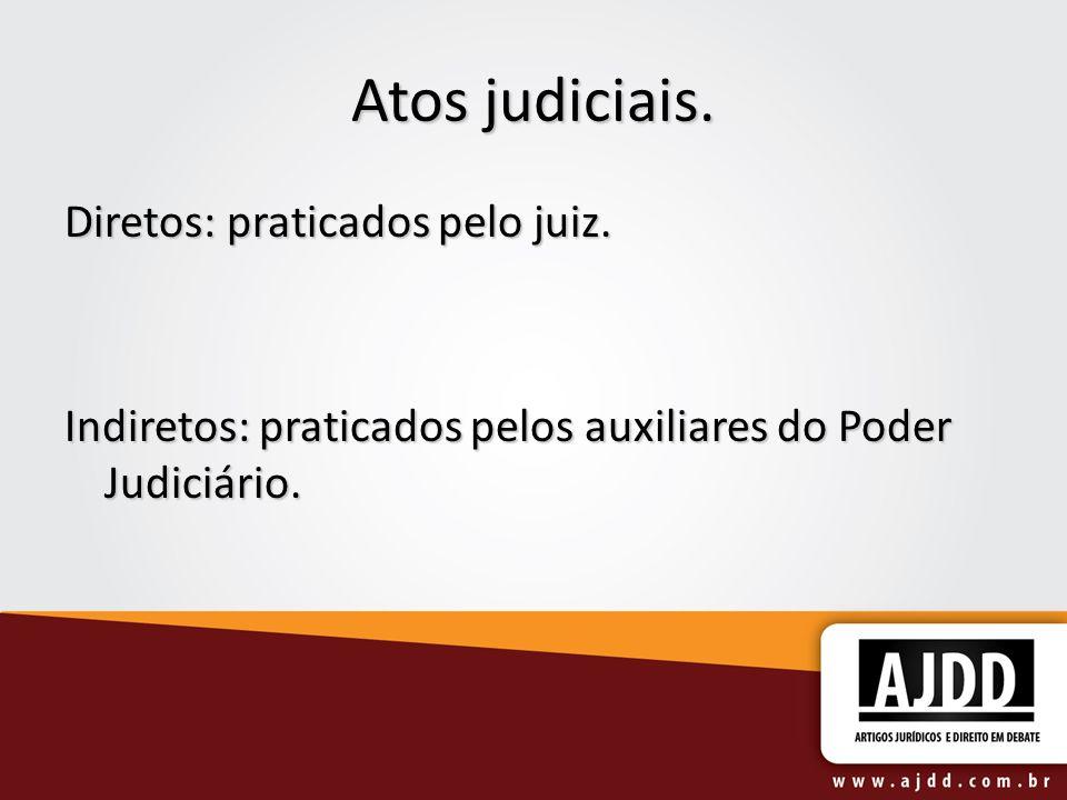 Atos judiciais. Diretos: praticados pelo juiz. Indiretos: praticados pelos auxiliares do Poder Judiciário.