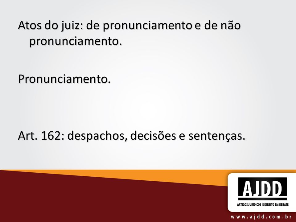 Atos do juiz: de pronunciamento e de não pronunciamento. Pronunciamento. Art. 162: despachos, decisões e sentenças.