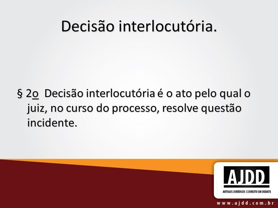 Decisão interlocutória. § 2o Decisão interlocutória é o ato pelo qual o juiz, no curso do processo, resolve questão incidente.