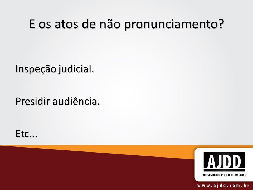 E os atos de não pronunciamento? Inspeção judicial. Presidir audiência. Etc...