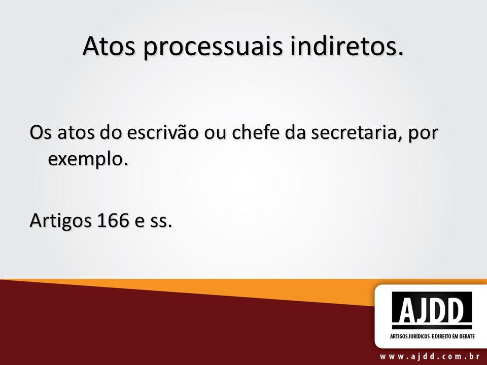 Atos processuais indiretos. Os atos do escrivão ou chefe da secretaria, por exemplo. Artigos 166 e ss.