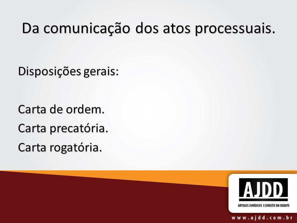 Da comunicação dos atos processuais. Disposições gerais: Carta de ordem. Carta precatória. Carta rogatória.