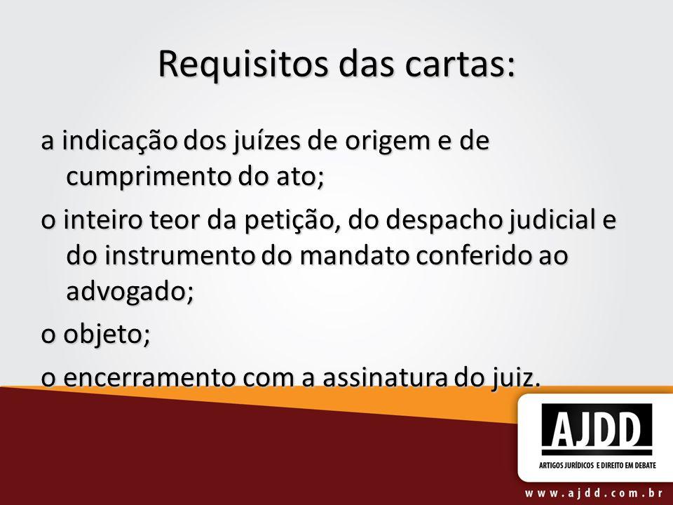 Requisitos das cartas: a indicação dos juízes de origem e de cumprimento do ato; o inteiro teor da petição, do despacho judicial e do instrumento do m