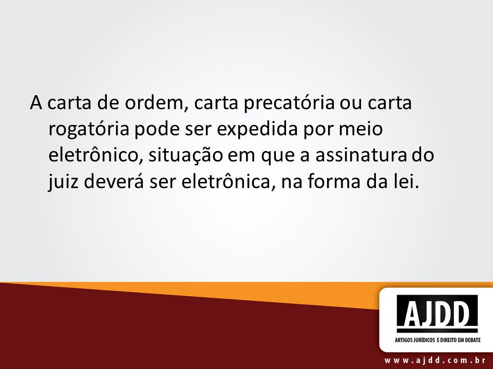 A carta de ordem, carta precatória ou carta rogatória pode ser expedida por meio eletrônico, situação em que a assinatura do juiz deverá ser eletrônic