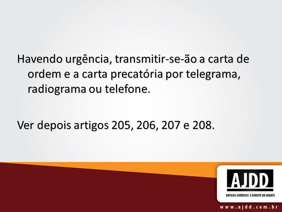 Havendo urgência, transmitir-se-ão a carta de ordem e a carta precatória por telegrama, radiograma ou telefone. Ver depois artigos 205, 206, 207 e 208