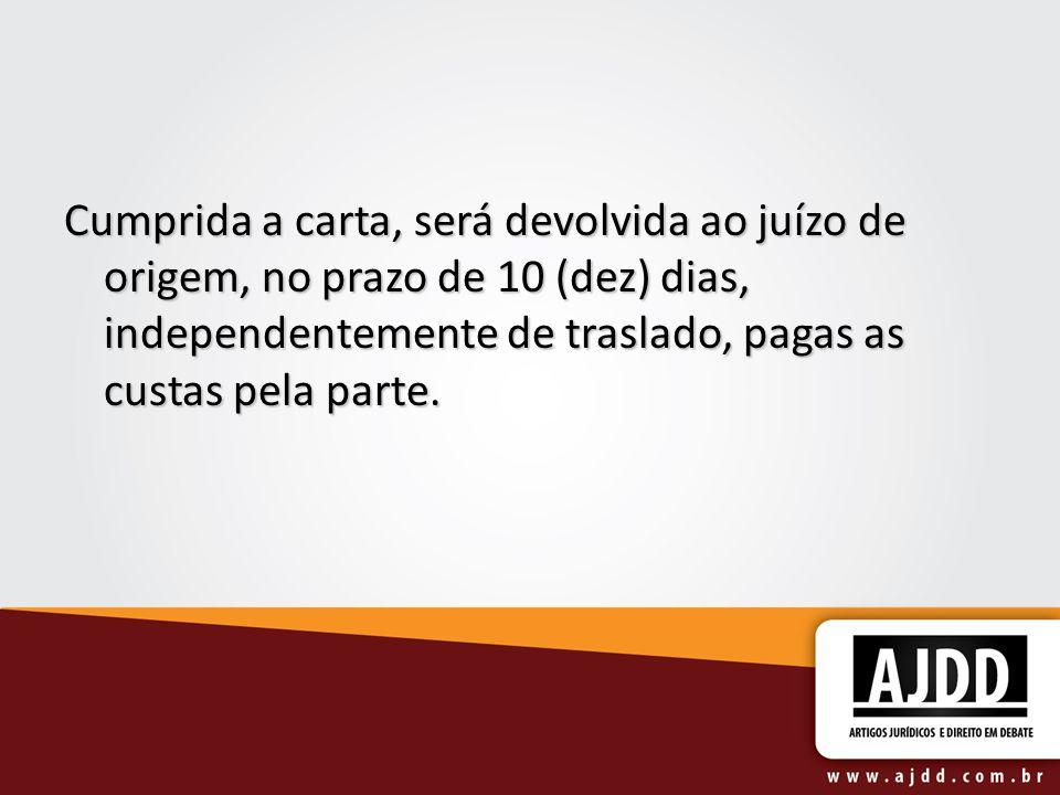 Cumprida a carta, será devolvida ao juízo de origem, no prazo de 10 (dez) dias, independentemente de traslado, pagas as custas pela parte.