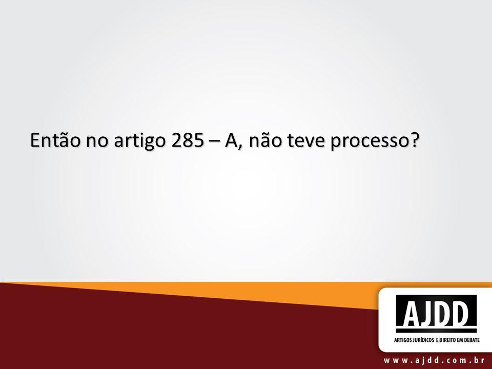 Então no artigo 285 – A, não teve processo?