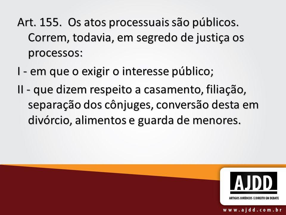 Art. 155. Os atos processuais são públicos. Correm, todavia, em segredo de justiça os processos: I - em que o exigir o interesse público; II - que diz