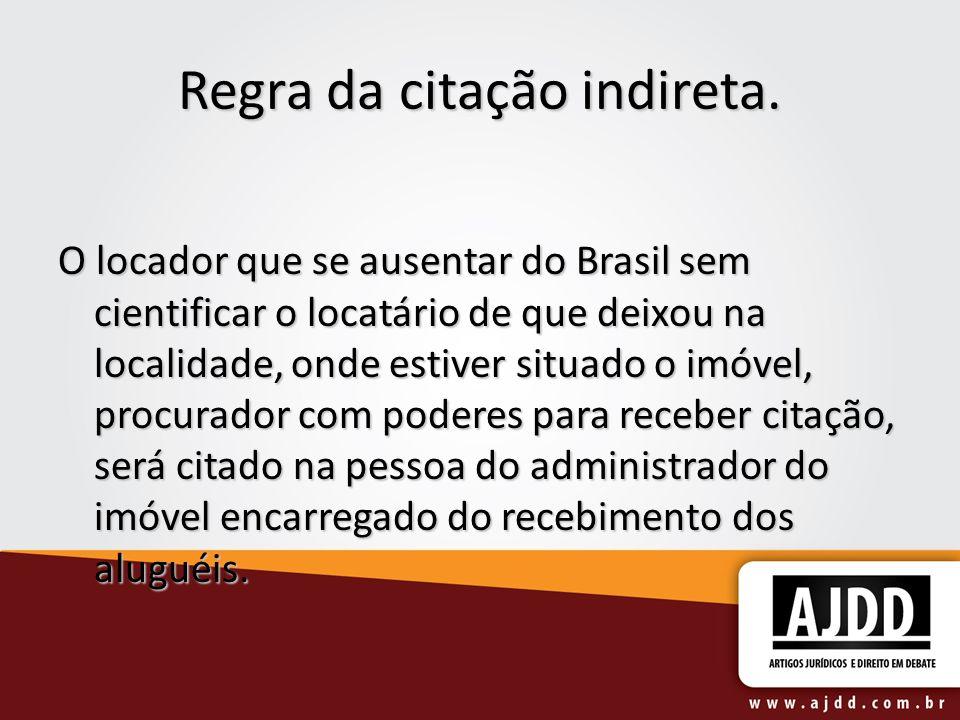 Regra da citação indireta. O locador que se ausentar do Brasil sem cientificar o locatário de que deixou na localidade, onde estiver situado o imóvel,