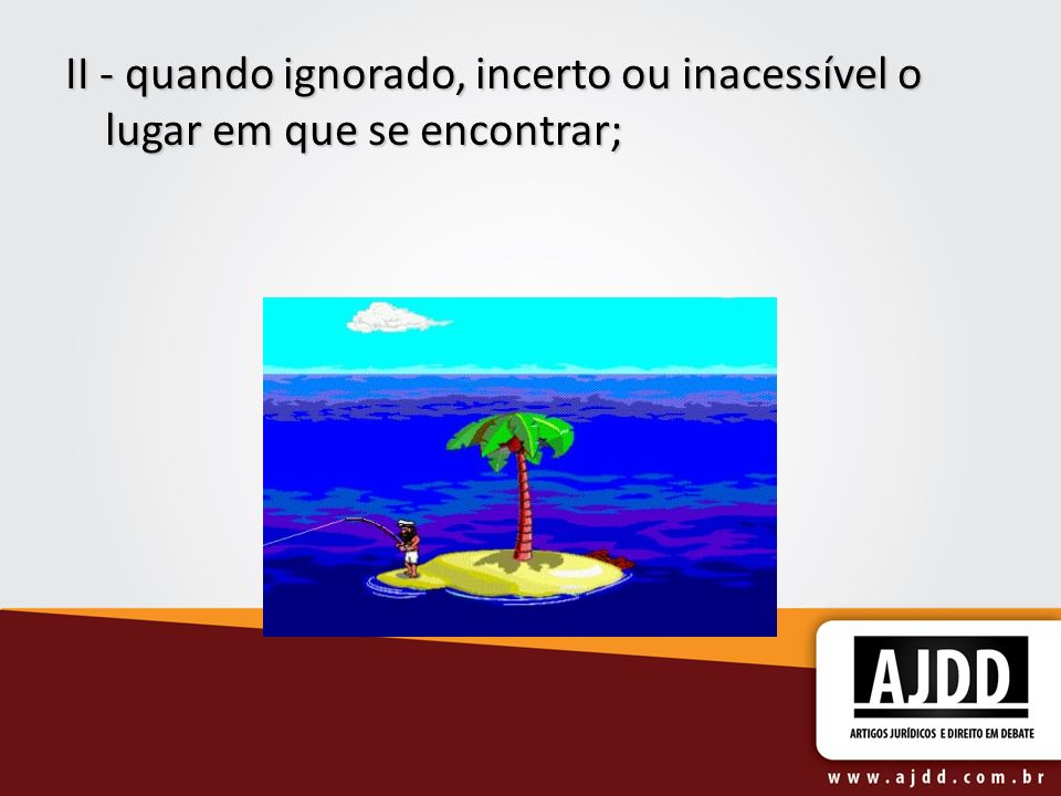 II - quando ignorado, incerto ou inacessível o lugar em que se encontrar;