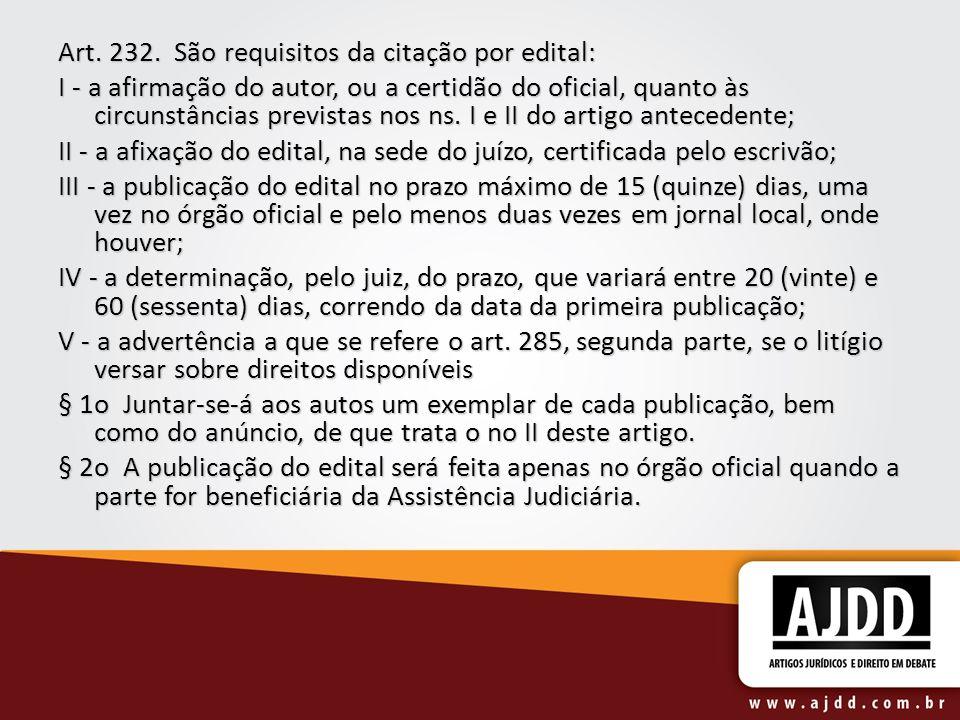 Art. 232. São requisitos da citação por edital: I - a afirmação do autor, ou a certidão do oficial, quanto às circunstâncias previstas nos ns. I e II