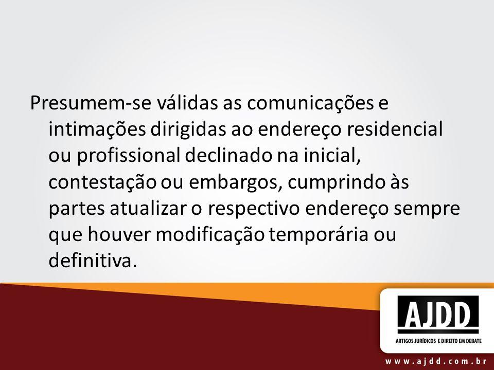 Presumem-se válidas as comunicações e intimações dirigidas ao endereço residencial ou profissional declinado na inicial, contestação ou embargos, cump