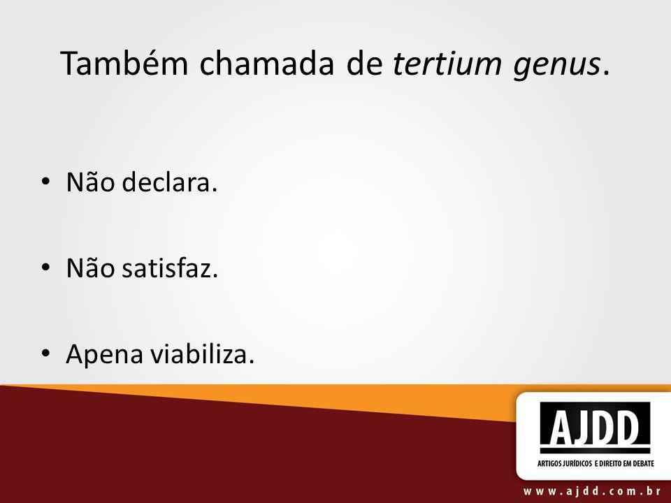 Também chamada de tertium genus. Não declara. Não satisfaz. Apena viabiliza.