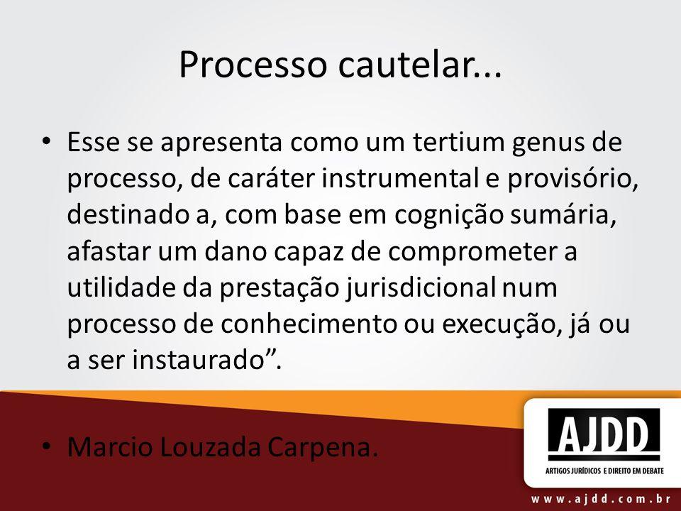 Processo cautelar... Esse se apresenta como um tertium genus de processo, de caráter instrumental e provisório, destinado a, com base em cognição sumá