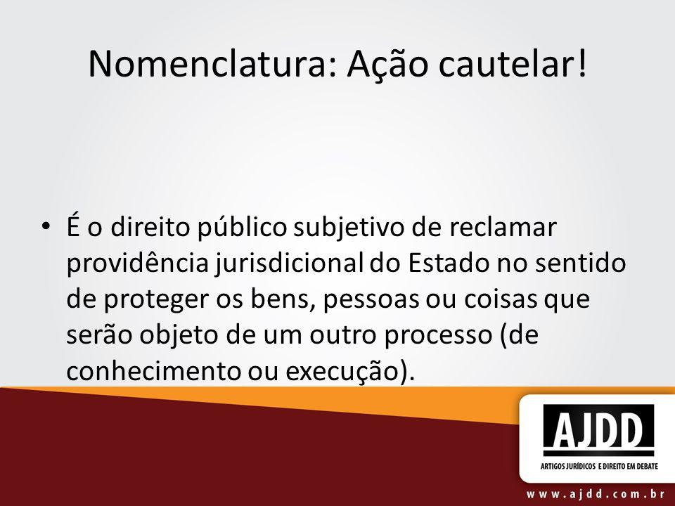 Nomenclatura: Ação cautelar! É o direito público subjetivo de reclamar providência jurisdicional do Estado no sentido de proteger os bens, pessoas ou