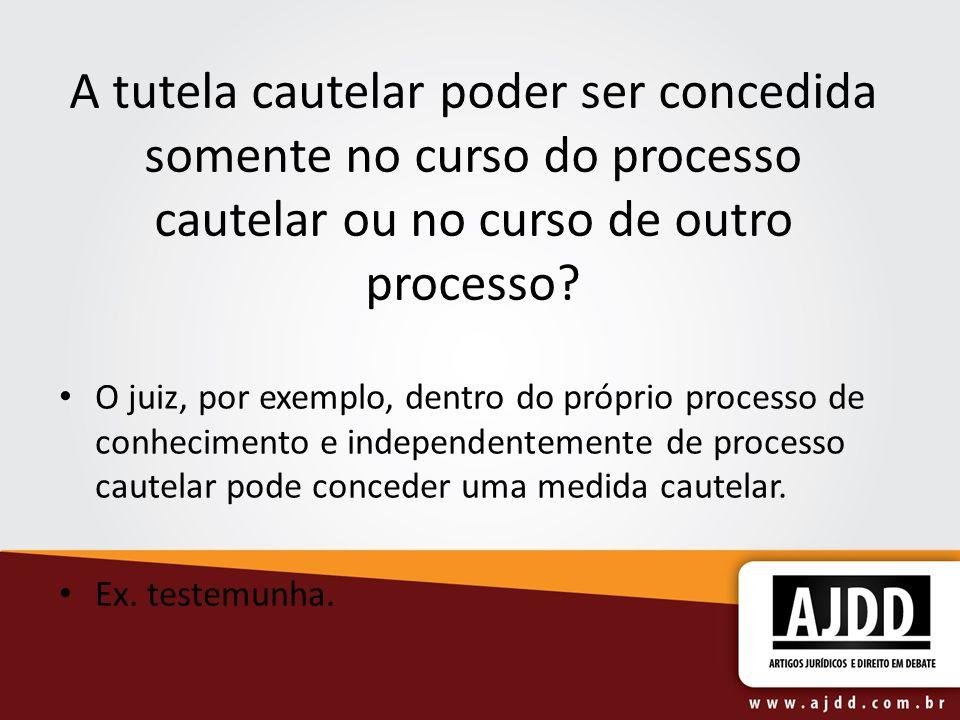 A tutela cautelar poder ser concedida somente no curso do processo cautelar ou no curso de outro processo? O juiz, por exemplo, dentro do próprio proc