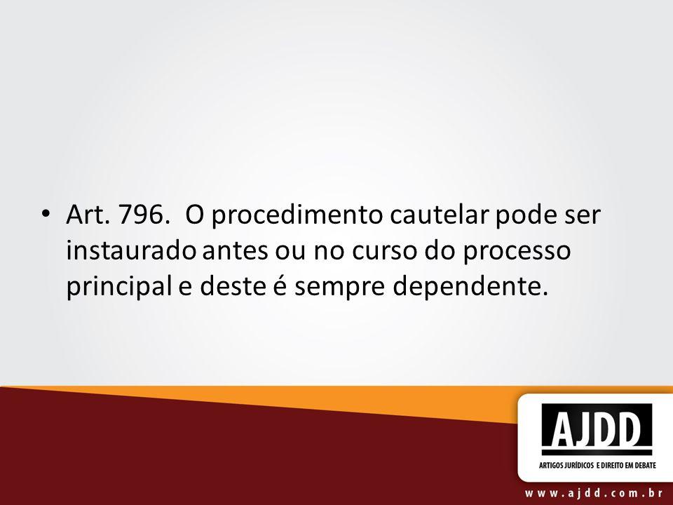 Art. 796. O procedimento cautelar pode ser instaurado antes ou no curso do processo principal e deste é sempre dependente.