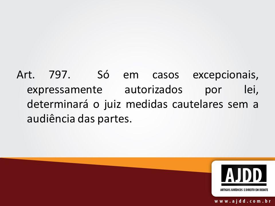 Art. 797. Só em casos excepcionais, expressamente autorizados por lei, determinará o juiz medidas cautelares sem a audiência das partes.