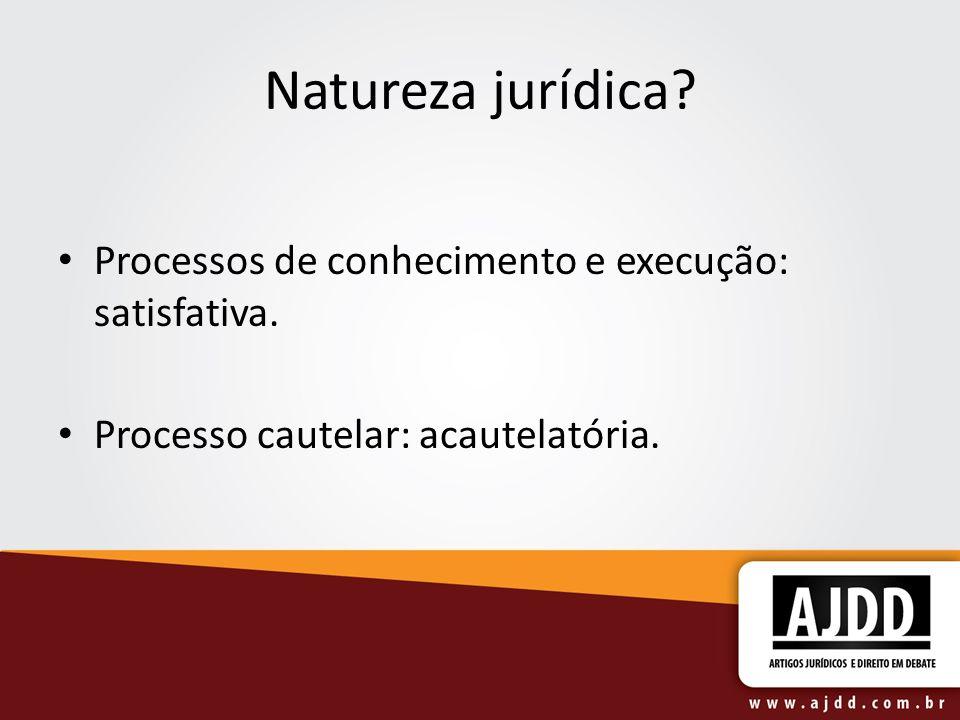 Natureza jurídica? Processos de conhecimento e execução: satisfativa. Processo cautelar: acautelatória.