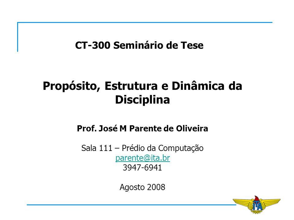 CT-300 Seminário de Tese Propósito, Estrutura e Dinâmica da Disciplina Prof. José M Parente de Oliveira Sala 111 – Prédio da Computação parente@ita.br