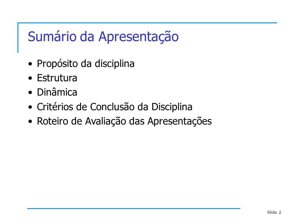 Slide 2 Sumário da Apresentação Propósito da disciplina Estrutura Dinâmica Critérios de Conclusão da Disciplina Roteiro de Avaliação das Apresentações