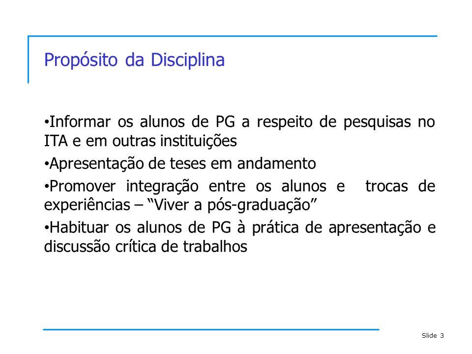 Slide 3 Propósito da Disciplina Informar os alunos de PG a respeito de pesquisas no ITA e em outras instituições Apresentação de teses em andamento Pr