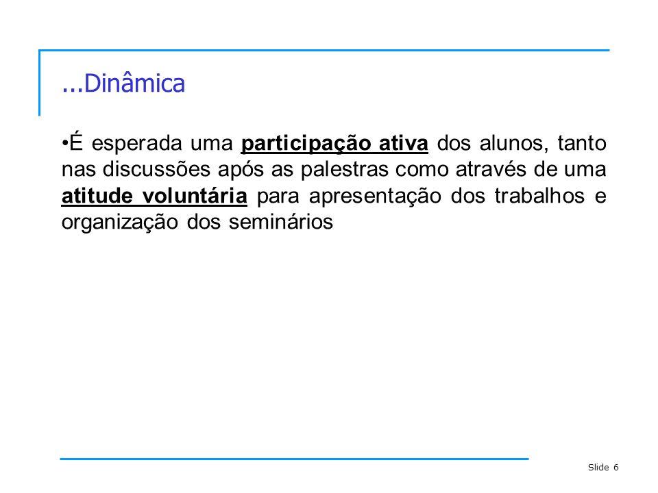 Slide 6...Dinâmica É esperada uma participação ativa dos alunos, tanto nas discussões após as palestras como através de uma atitude voluntária para ap