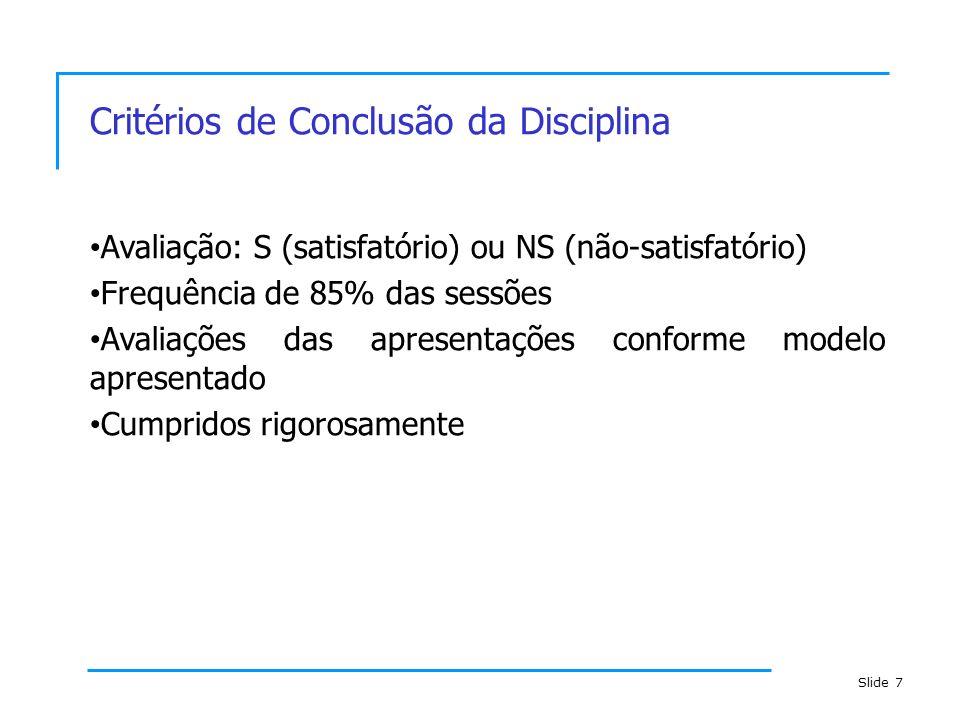 Slide 7 Critérios de Conclusão da Disciplina Avaliação: S (satisfatório) ou NS (não-satisfatório) Frequência de 85% das sessões Avaliações das apresen