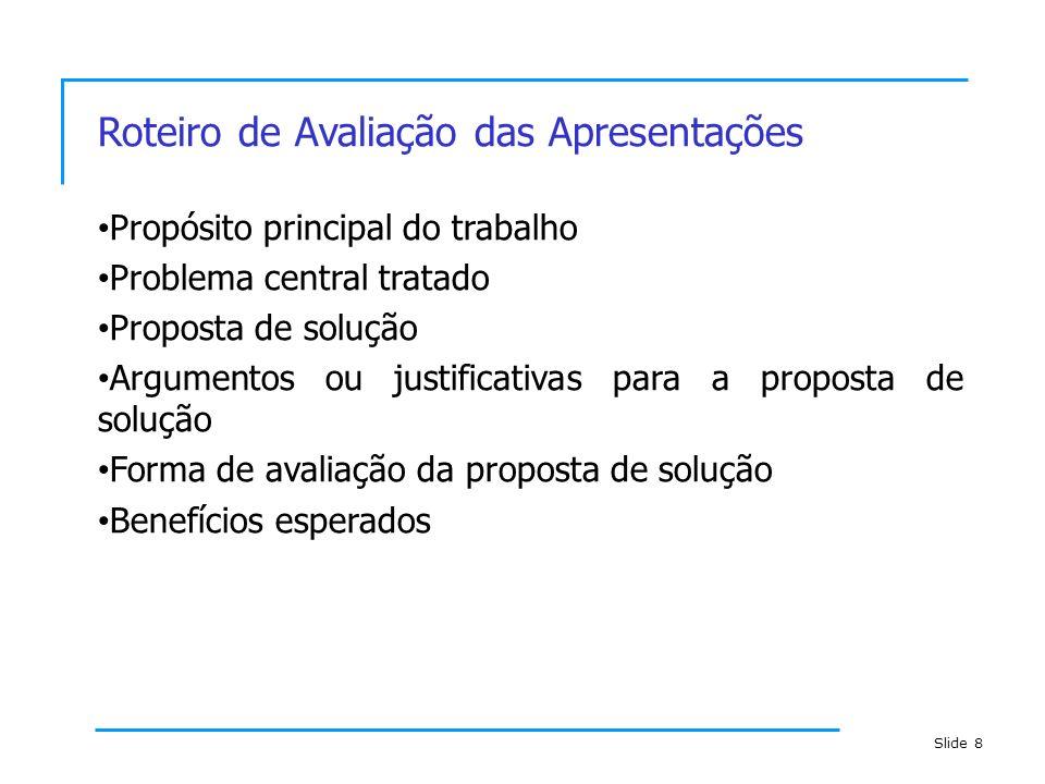 Slide 8 Roteiro de Avaliação das Apresentações Propósito principal do trabalho Problema central tratado Proposta de solução Argumentos ou justificativ