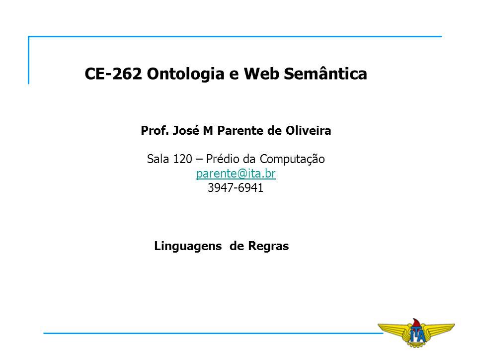 CE-262 Ontologia e Web Semântica Prof. José M Parente de Oliveira Sala 120 – Prédio da Computação parente@ita.br 3947-6941 Linguagens de Regras