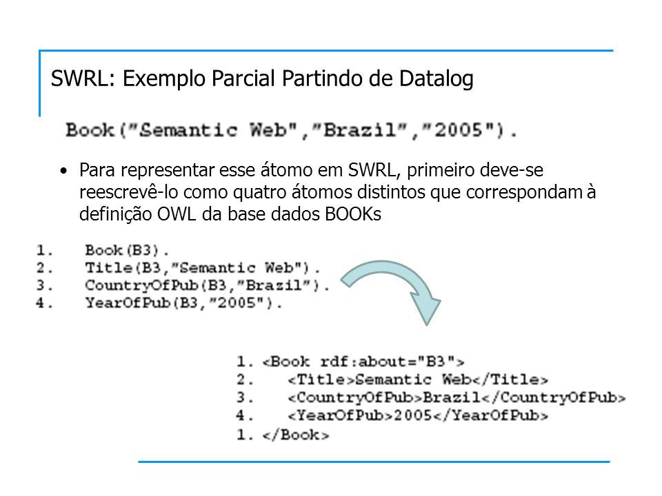 SWRL: Exemplo Parcial Partindo de Datalog Para representar esse átomo em SWRL, primeiro deve-se reescrevê-lo como quatro átomos distintos que correspo
