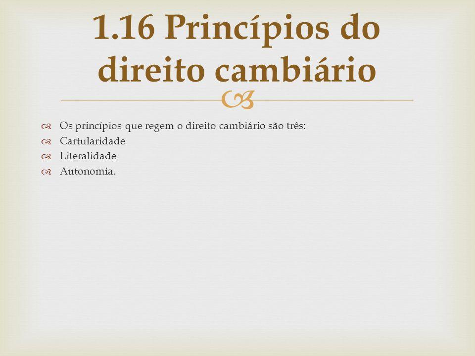 Os princípios que regem o direito cambiário são três: Cartularidade Literalidade Autonomia. 1.16 Princípios do direito cambiário