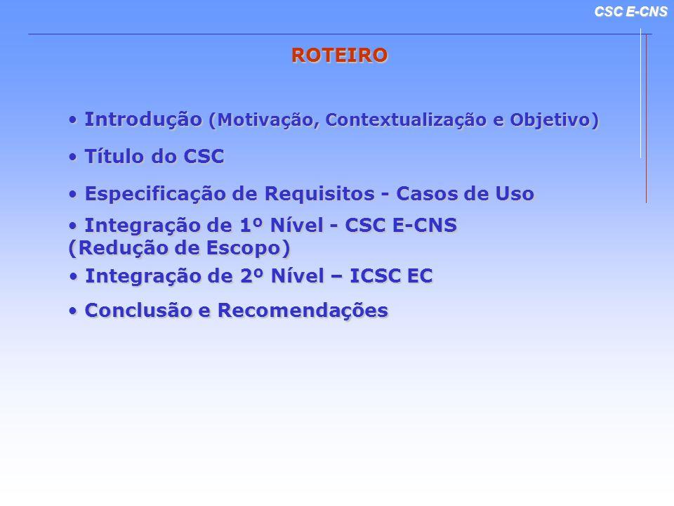 CSC E-CNS ROTEIRO Integração de 1º Nível - CSC E-CNS Integração de 1º Nível - CSC E-CNS (Redução de Escopo) Especificação de Requisitos - Casos de Uso Especificação de Requisitos - Casos de Uso Conclusão e Recomendações Conclusão e Recomendações Introdução (Motivação, Contextualização e Objetivo) Introdução (Motivação, Contextualização e Objetivo) Integração de 2º Nível – ICSC EC Integração de 2º Nível – ICSC EC Título do CSC Título do CSC