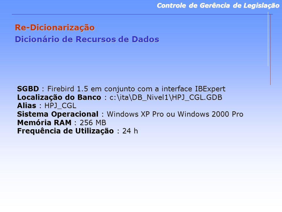 Controle de Gerência de Legislação Re-Dicionarização Dicionário de Recursos de Dados SGBD : Firebird 1.5 em conjunto com a interface IBExpert Localização do Banco : c:\ita\DB_Nivel1\HPJ_CGL.GDB Alias : HPJ_CGL Sistema Operacional : Windows XP Pro ou Windows 2000 Pro Memória RAM : 256 MB Frequência de Utilização : 24 h