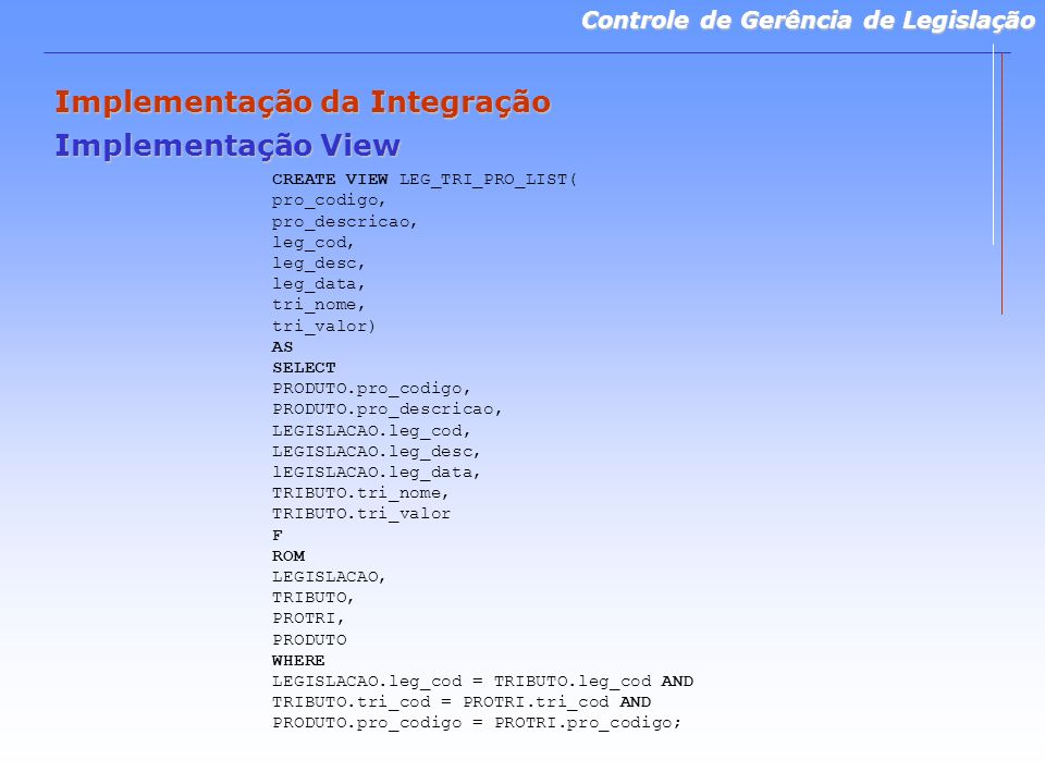 Controle de Gerência de Legislação Implementação da Integração Implementação View CREATE VIEW LEG_TRI_PRO_LIST( pro_codigo, pro_descricao, leg_cod, leg_desc, leg_data, tri_nome, tri_valor) AS SELECT PRODUTO.pro_codigo, PRODUTO.pro_descricao, LEGISLACAO.leg_cod, LEGISLACAO.leg_desc, lEGISLACAO.leg_data, TRIBUTO.tri_nome, TRIBUTO.tri_valor F ROM LEGISLACAO, TRIBUTO, PROTRI, PRODUTO WHERE LEGISLACAO.leg_cod = TRIBUTO.leg_cod AND TRIBUTO.tri_cod = PROTRI.tri_cod AND PRODUTO.pro_codigo = PROTRI.pro_codigo;
