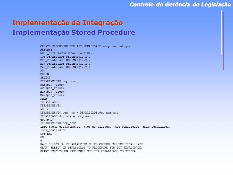 Controle de Gerência de Legislação Implementação da Integração Implementação Stored Procedure CREATE PROCEDURE SUB_TOT_PENALIDADE (dep_num integer ) RETURNS ( NOME_DEPARTAMENTO VARCHAR(18), TOT_PENALIDADE DECIMAL(12,2), MED_PENALIDADE DECIMAL(12,2), MIN_PENALIDADE DECIMAL(12,2), MAX_PENALIDADE DECIMAL(12,2)) AS BEGIN SELECT DEPARTAMENTO.dep_nome, sum(pen_valor), AVG(pen_valor), MIN(pen_valor), MAX(pen_valor) FROM PENALIDADE, DEPARTAMENTO where DEPARTAMENTO.dep_num = PENALIDADE.dep_num and PENALIDADE.dep_num = :dep_num group by DEPARTAMENTO.dep_nome INTO :nome_departamento, :tot_penalidade, :med_penalidade, :min_penalidade, :max_penalidade; SUSPEND; END G RANT SELECT ON DEPARTAMENTO TO PROCEDURE SUB_TOT_PENALIDADE; GRANT SELECT ON PENALIDADE TO PROCEDURE SUB_TOT_PENALIDADE; GRANT EXECUTE ON PROCEDURE SUB_TOT_PENALIDADE TO SYSDBA;