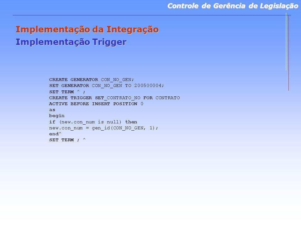 Controle de Gerência de Legislação Implementação da Integração Implementação Trigger CREATE GENERATOR CON_NO_GEN; SET GENERATOR CON_NO_GEN TO 200500004; SET TERM ^ ; CREATE TRIGGER SET_CONTRATO_NO FOR CONTRATO ACTIVE BEFORE INSERT POSITION 0 as begin if (new.con_num is null) then new.con_num = gen_id(CON_NO_GEN, 1); end^ SET TERM ; ^