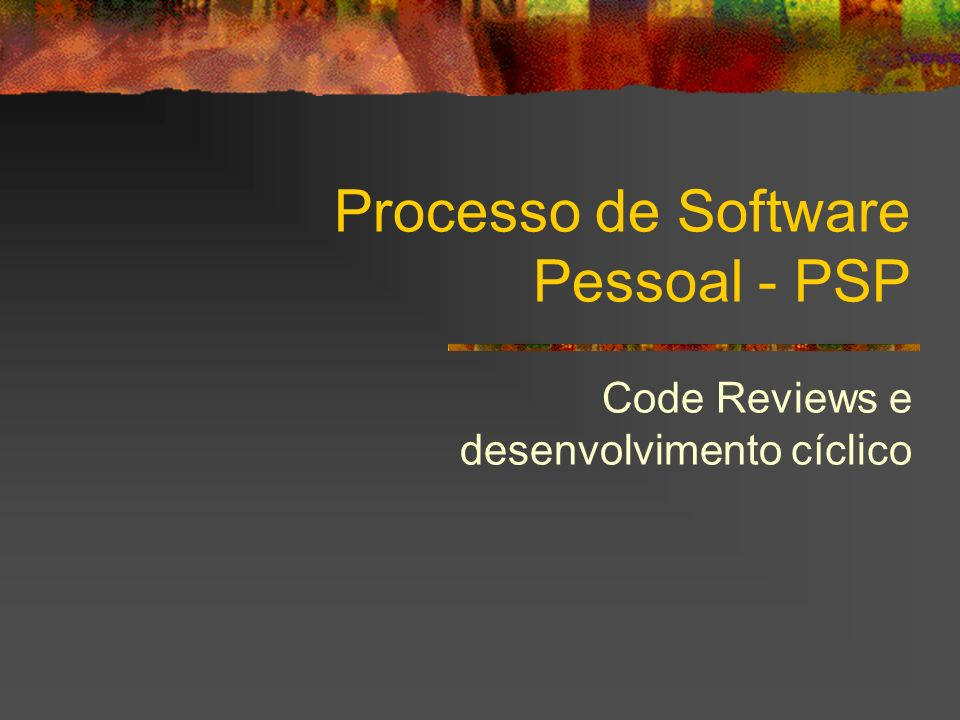 Processo de Software Pessoal - PSP Code Reviews e desenvolvimento cíclico